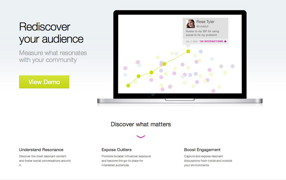 In 2013, we begun developing our own social analytics engine with a focus on measuring resonance. 76insights helps publishers, marketers and analysts measure what really moves the needle at the intersection of message, audience, channel and time. We wanted to build a tool that brought analytics into a new light; one that cuts through the data deluge to surface simple, meaningful and actionable conclusions.